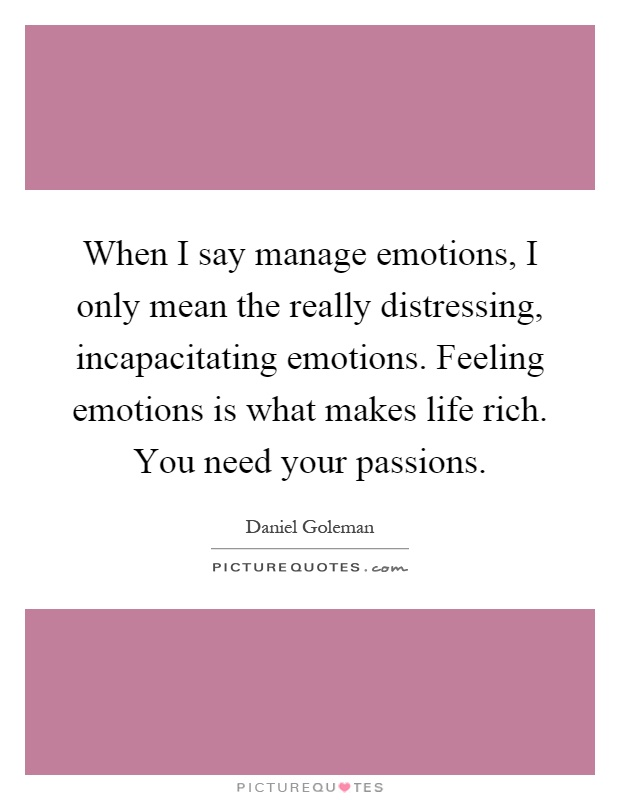 When I say manage emotions, I only mean the really distressing, incapacitating emotions. Feeling emotions is what makes life rich. You need your passions Picture Quote #1