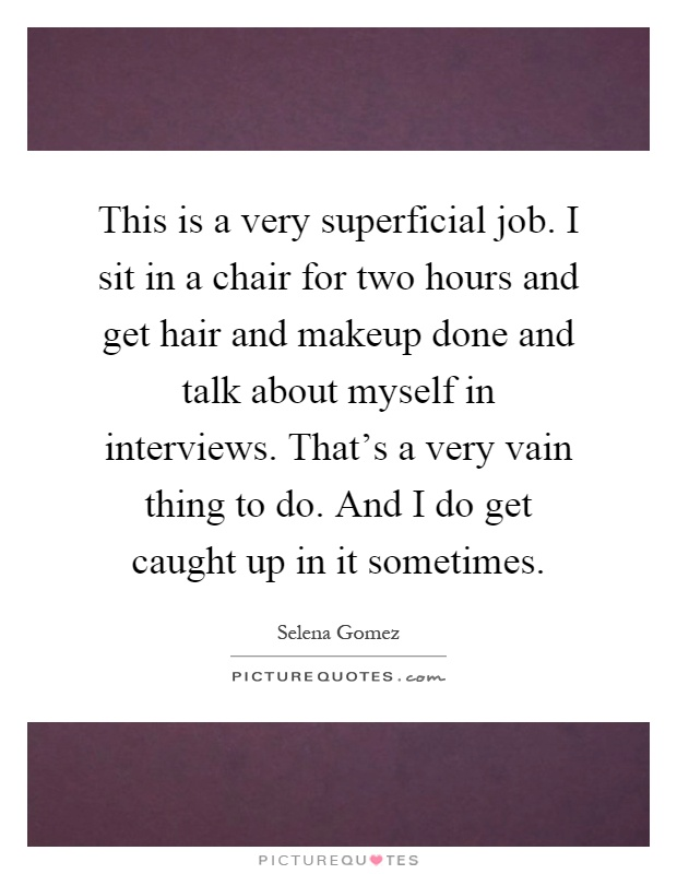 This is a very superficial job. I sit in a chair for two hours and get hair and makeup done and talk about myself in interviews. That's a very vain thing to do. And I do get caught up in it sometimes Picture Quote #1