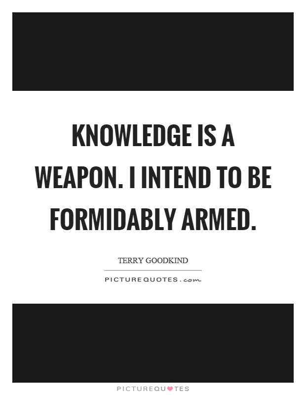 Knowledge is a weapon. I intend to be formidably armed Picture Quote #1