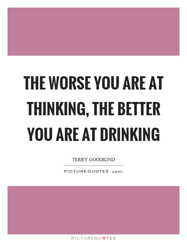 The worse you are at thinking, the better you are at drinking Picture Quote #1