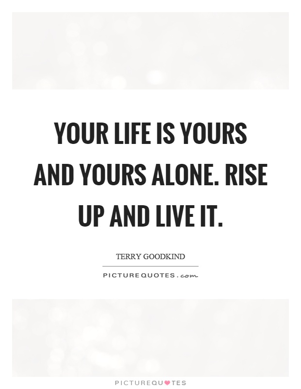 Your life is yours and yours alone. Rise up and live it Picture Quote #1