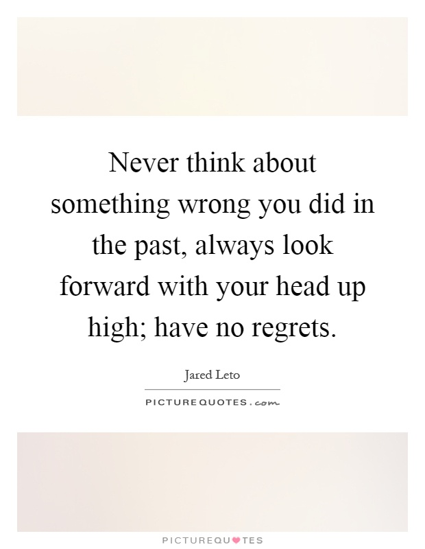 Never think about something wrong you did in the past, always look forward with your head up high; have no regrets Picture Quote #1