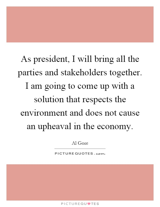 As president, I will bring all the parties and stakeholders together. I am going to come up with a solution that respects the environment and does not cause an upheaval in the economy Picture Quote #1