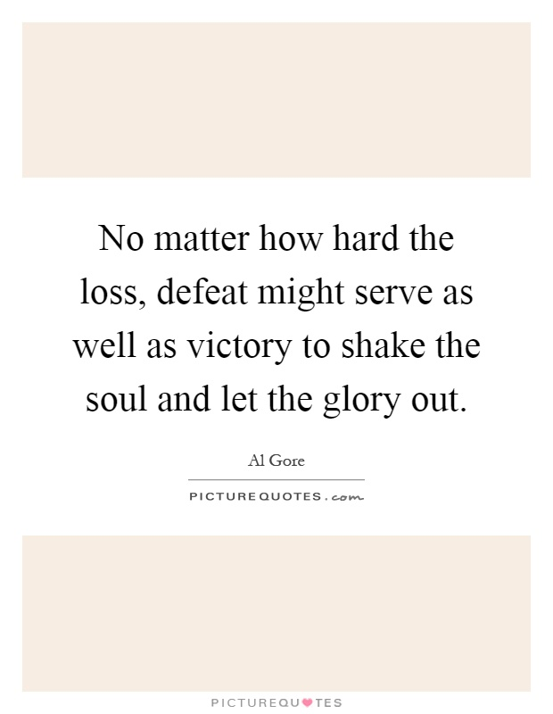 No matter how hard the loss, defeat might serve as well as victory to shake the soul and let the glory out Picture Quote #1