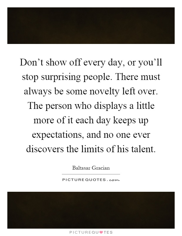 Don't show off every day, or you'll stop surprising people. There must always be some novelty left over. The person who displays a little more of it each day keeps up expectations, and no one ever discovers the limits of his talent Picture Quote #1