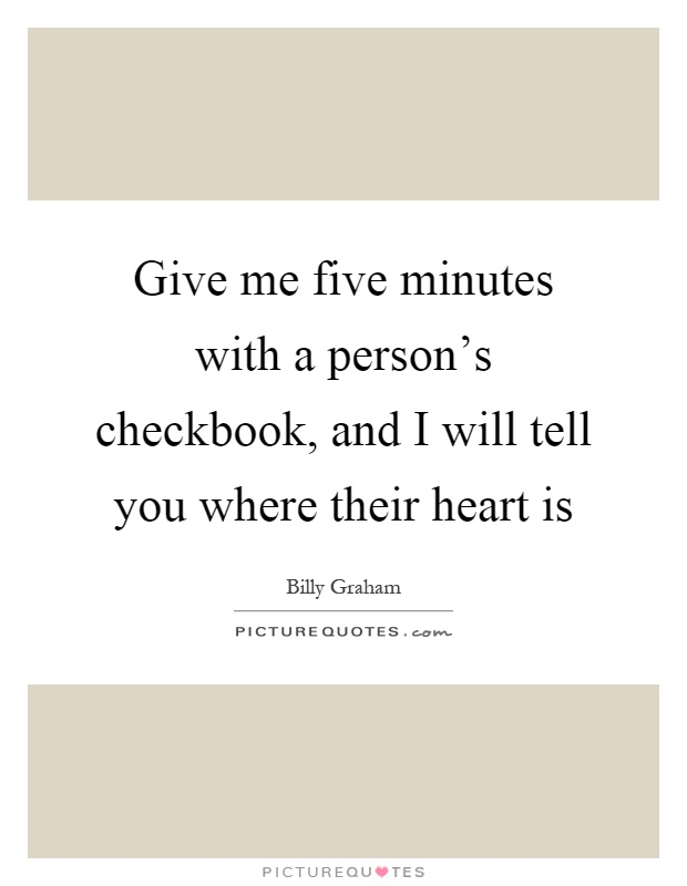 Give me five minutes with a person's checkbook, and I will tell you where their heart is Picture Quote #1
