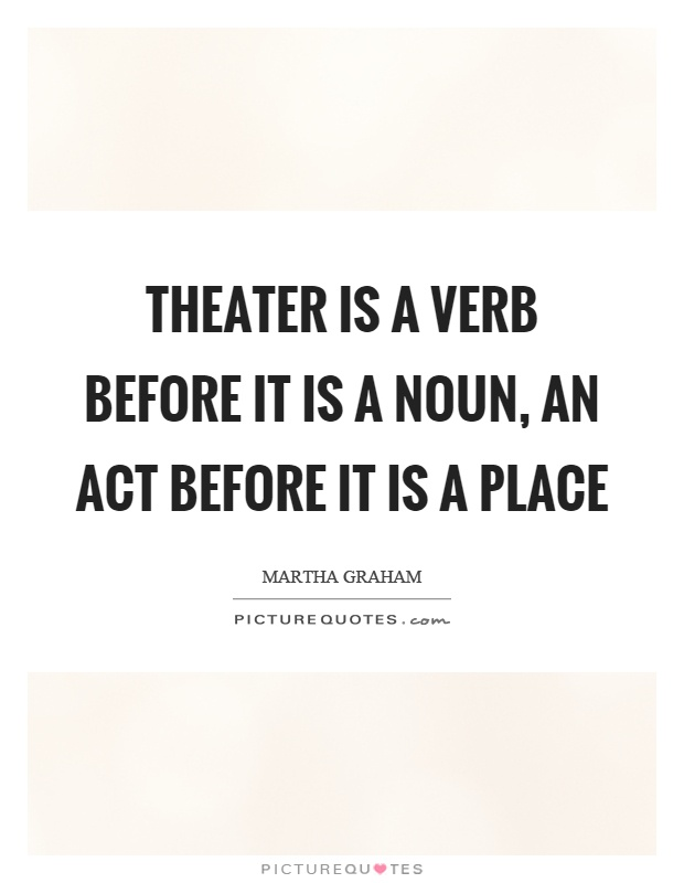 Theater is a verb before it is a noun, an act before it is a place Picture Quote #1