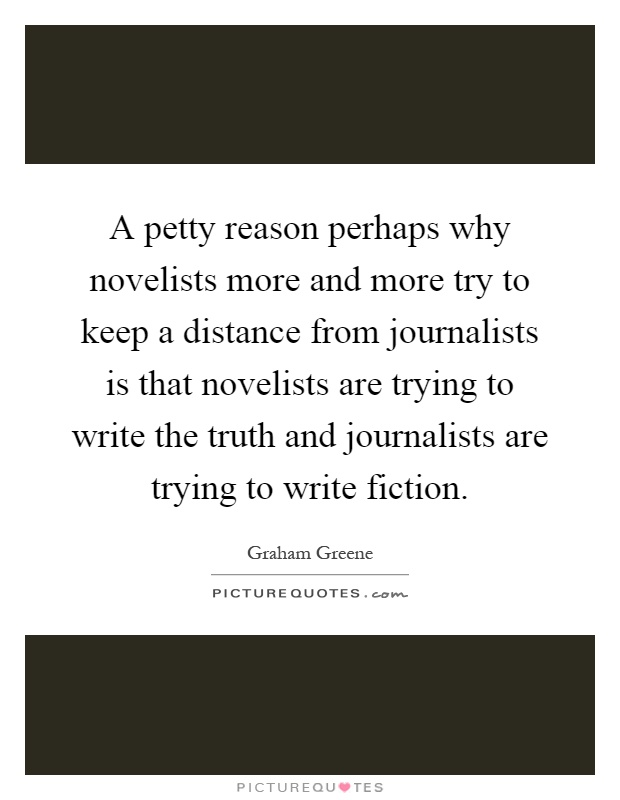 A petty reason perhaps why novelists more and more try to keep a distance from journalists is that novelists are trying to write the truth and journalists are trying to write fiction Picture Quote #1