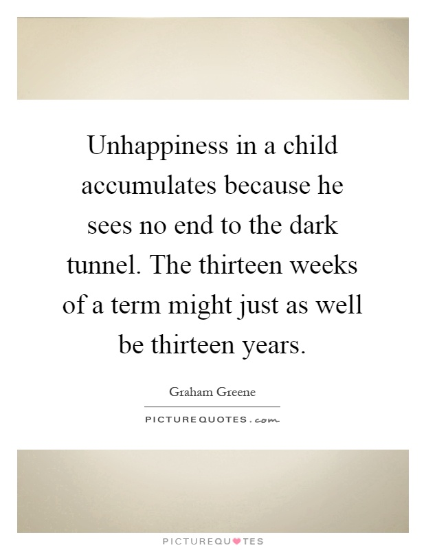 Unhappiness in a child accumulates because he sees no end to the dark tunnel. The thirteen weeks of a term might just as well be thirteen years Picture Quote #1