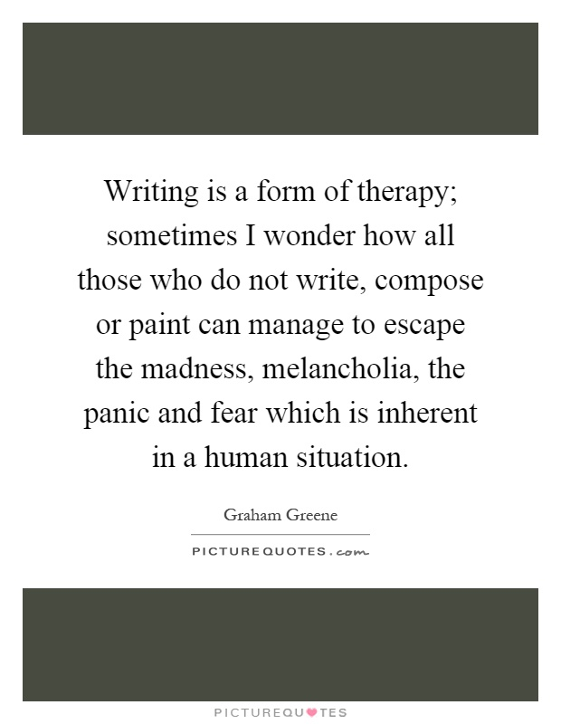 Writing is a form of therapy; sometimes I wonder how all those who do not write, compose or paint can manage to escape the madness, melancholia, the panic and fear which is inherent in a human situation Picture Quote #1