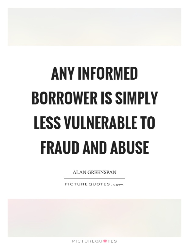 Any informed borrower is simply less vulnerable to fraud and abuse Picture Quote #1