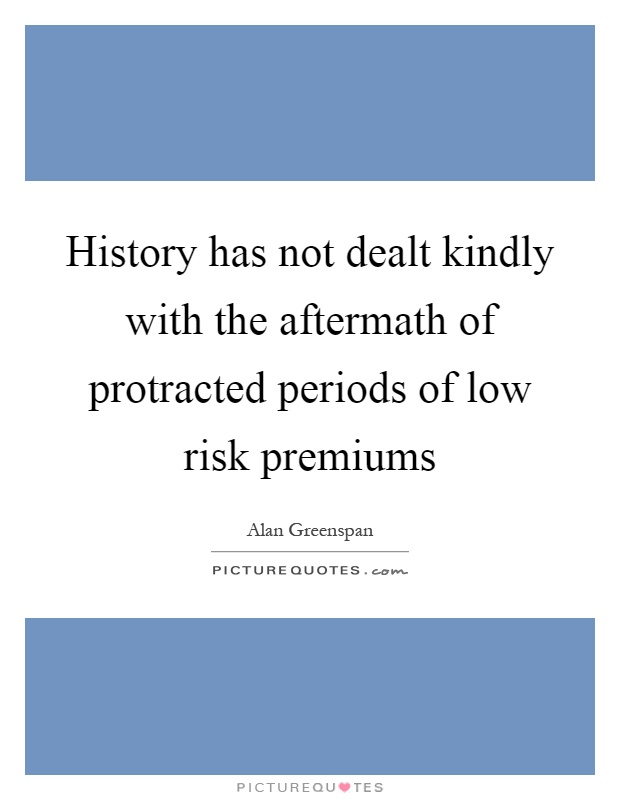 History has not dealt kindly with the aftermath of protracted periods of low risk premiums Picture Quote #1