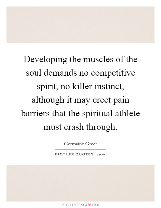 Developing the muscles of the soul demands no competitive spirit, no killer instinct, although it may erect pain barriers that the spiritual athlete must crash through Picture Quote #1