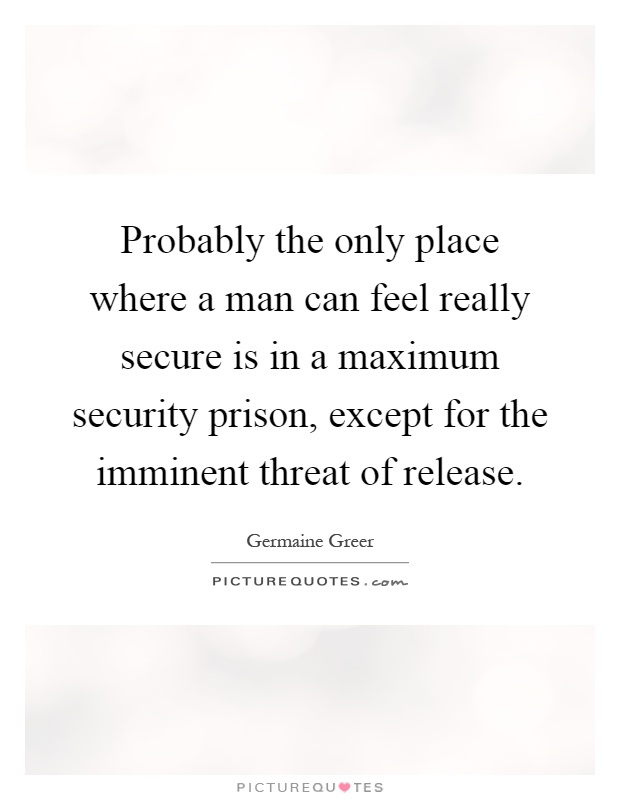 Probably the only place where a man can feel really secure is in a maximum security prison, except for the imminent threat of release Picture Quote #1