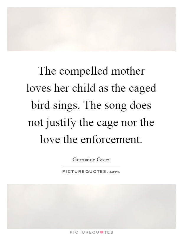 The compelled mother loves her child as the caged bird sings. The song does not justify the cage nor the love the enforcement Picture Quote #1