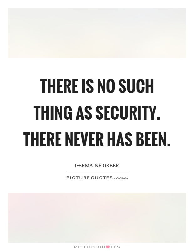 Quotes About Security Pleasing There Is No Such Thing As Securitythere Never Has Been  Picture