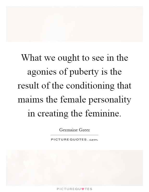 What we ought to see in the agonies of puberty is the result of the conditioning that maims the female personality in creating the feminine Picture Quote #1