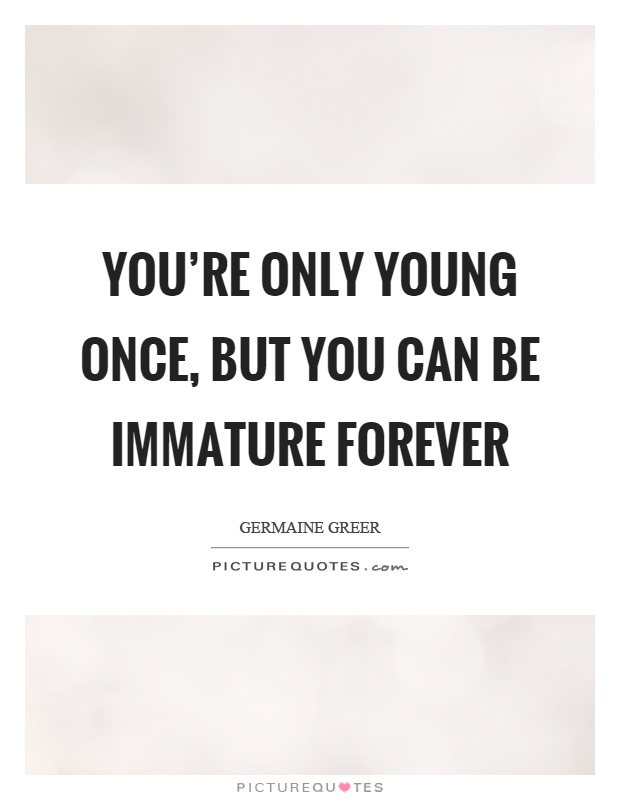 You're only young once, but you can be immature forever Picture Quote #1