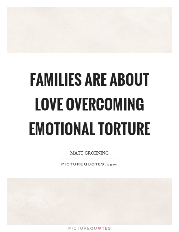 Families are about love overcoming emotional torture Picture Quote #1