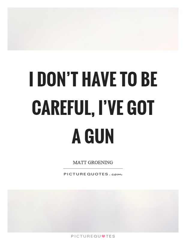 I don't have to be careful, I've got a gun Picture Quote #1