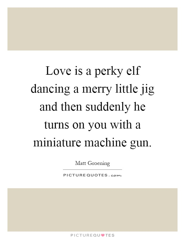 Love is a perky elf dancing a merry little jig and then suddenly he turns on you with a miniature machine gun Picture Quote #1