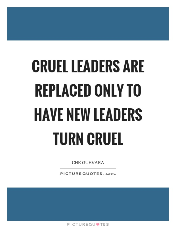 Cruel leaders are replaced only to have new leaders turn cruel Picture Quote #1