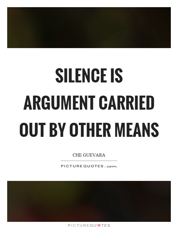 Silence is argument carried out by other means Picture Quote #1