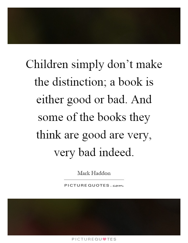 Children simply don't make the distinction; a book is either good or bad. And some of the books they think are good are very, very bad indeed Picture Quote #1