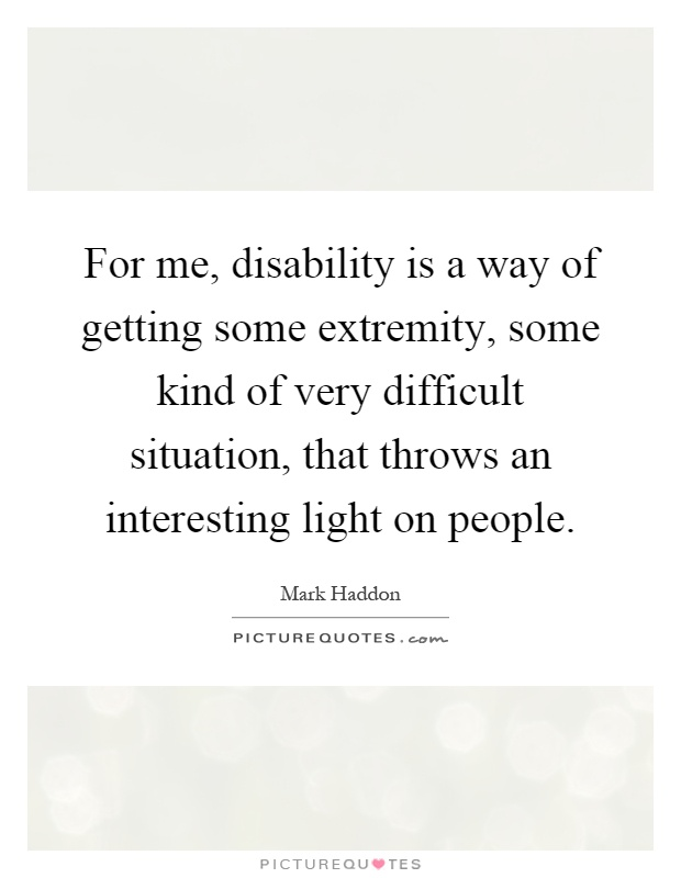 For me, disability is a way of getting some extremity, some kind of very difficult situation, that throws an interesting light on people Picture Quote #1