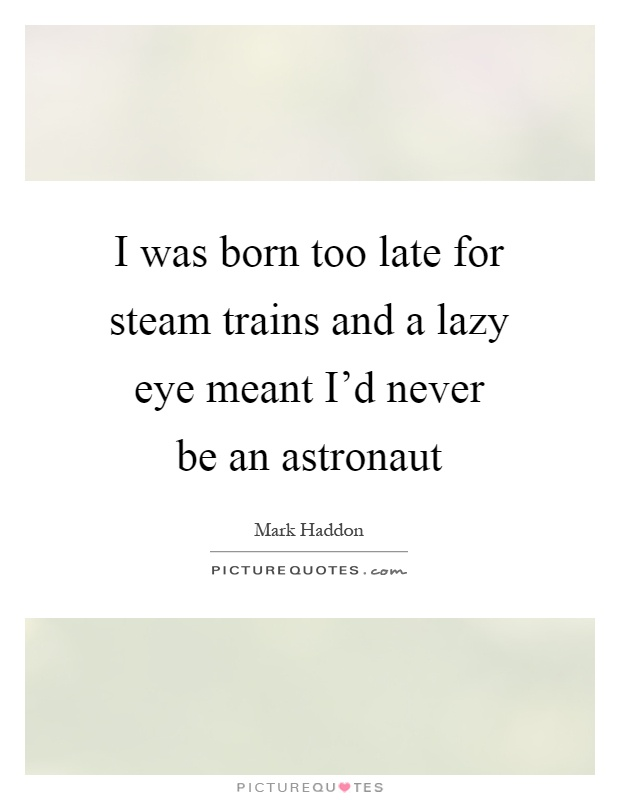 I was born too late for steam trains and a lazy eye meant I'd never be an astronaut Picture Quote #1