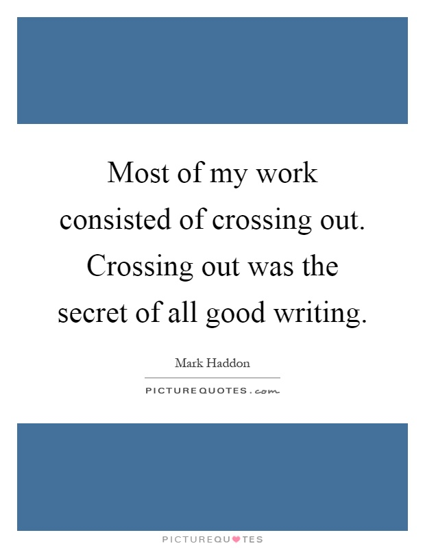 Most of my work consisted of crossing out. Crossing out was the secret of all good writing Picture Quote #1