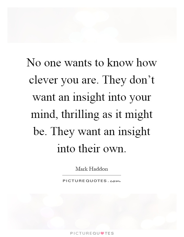 No one wants to know how clever you are. They don't want an insight into your mind, thrilling as it might be. They want an insight into their own Picture Quote #1