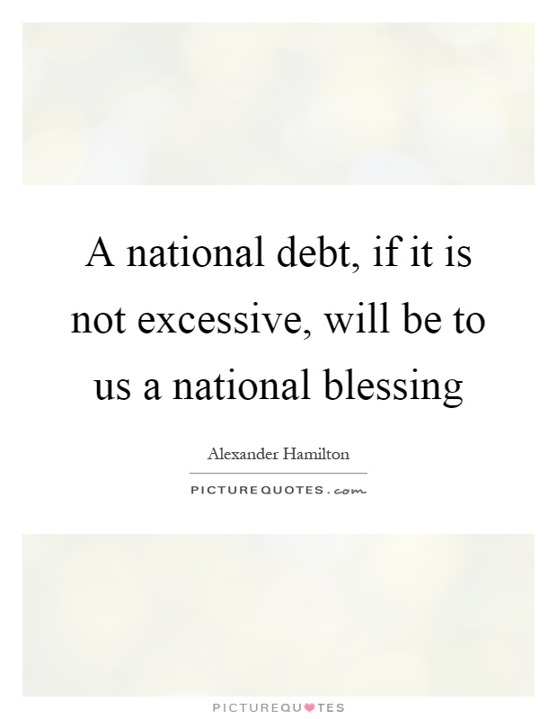 A national debt, if it is not excessive, will be to us a national blessing Picture Quote #1