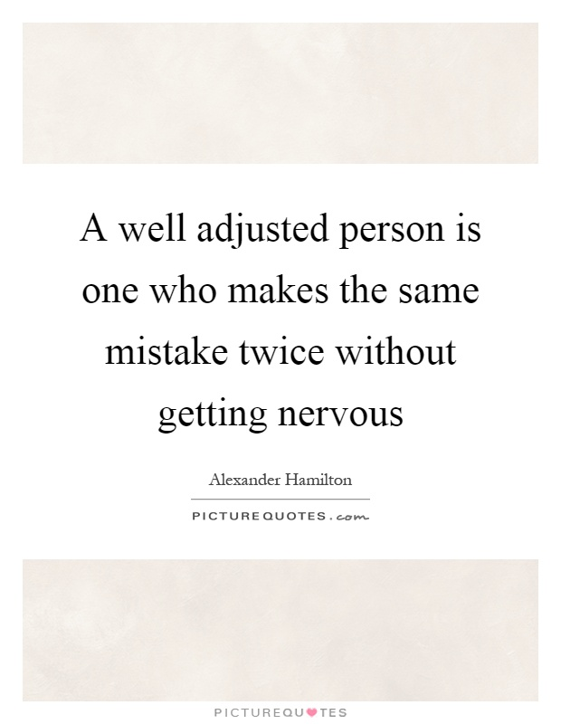 A well adjusted person is one who makes the same mistake twice without getting nervous Picture Quote #1