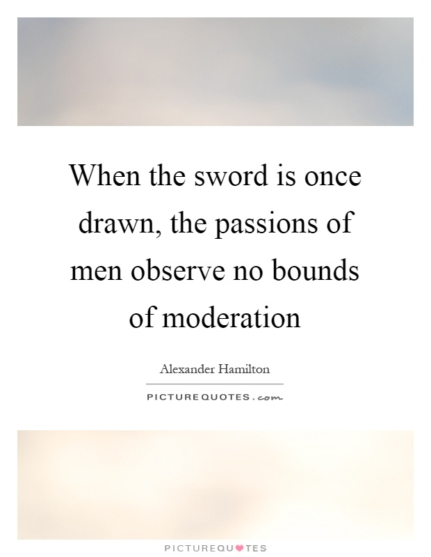 When the sword is once drawn, the passions of men observe no bounds of moderation Picture Quote #1