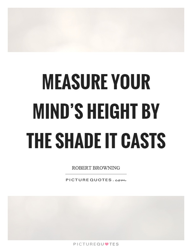 Measure your mind's height by the shade it casts Picture Quote #1