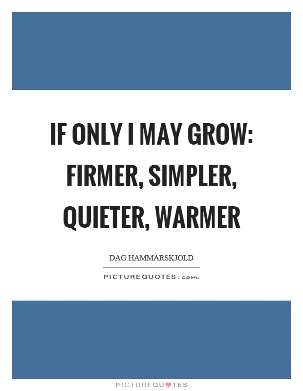 If only I may grow: firmer, simpler, quieter, warmer Picture Quote #1