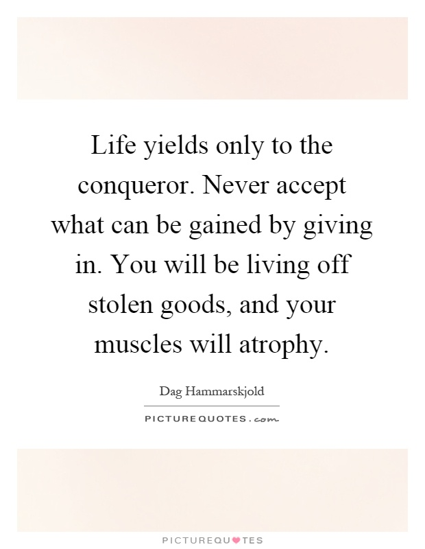 Life yields only to the conqueror. Never accept what can be gained by giving in. You will be living off stolen goods, and your muscles will atrophy Picture Quote #1