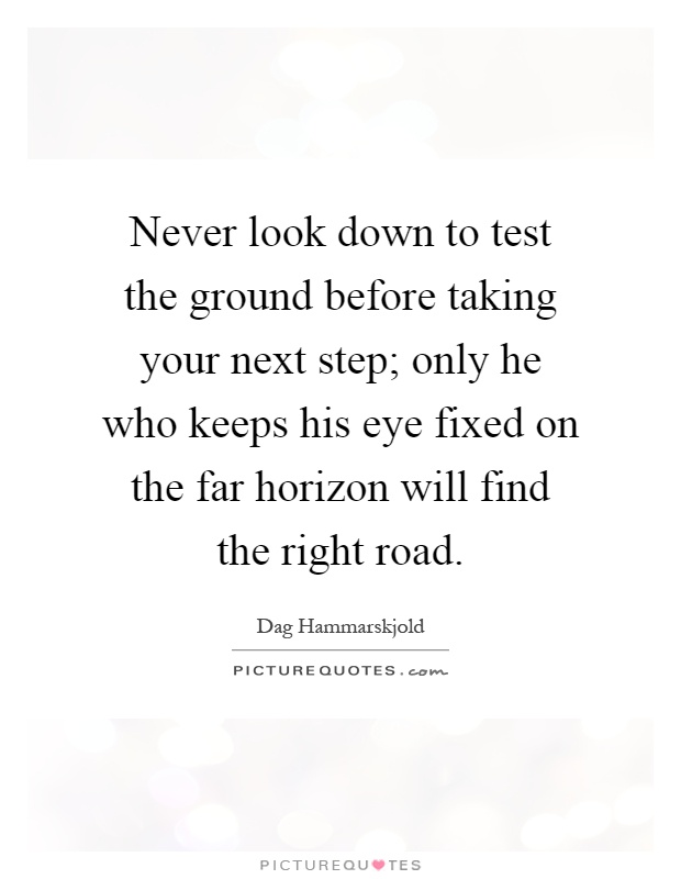 Never look down to test the ground before taking your next step; only he who keeps his eye fixed on the far horizon will find the right road Picture Quote #1