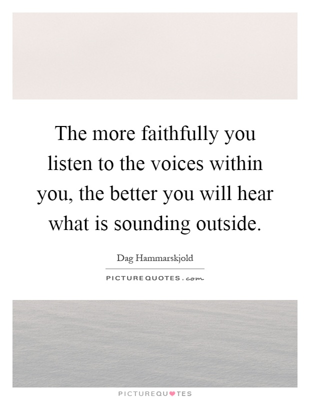 The more faithfully you listen to the voices within you, the better you will hear what is sounding outside Picture Quote #1