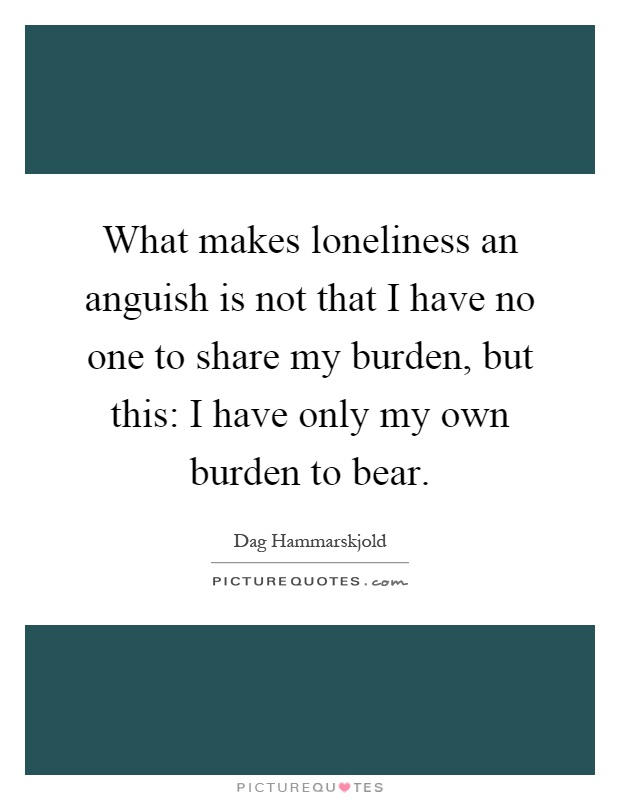 What makes loneliness an anguish is not that I have no one to share my burden, but this: I have only my own burden to bear Picture Quote #1