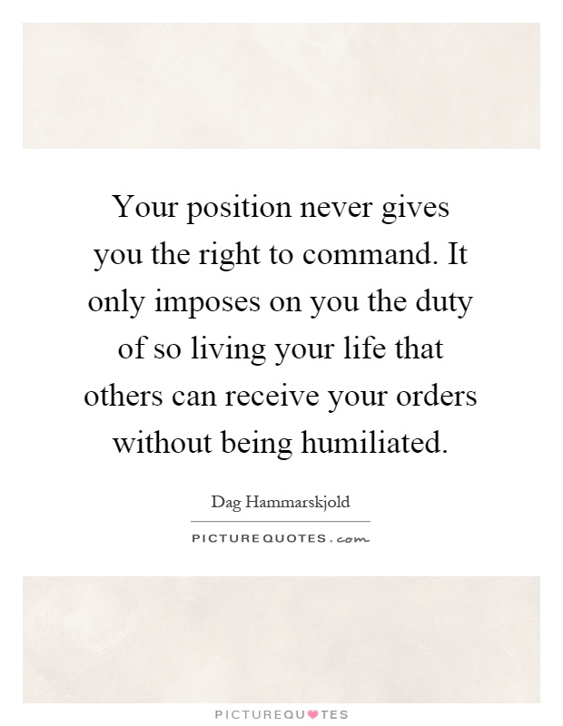 Your position never gives you the right to command. It only imposes on you the duty of so living your life that others can receive your orders without being humiliated Picture Quote #1