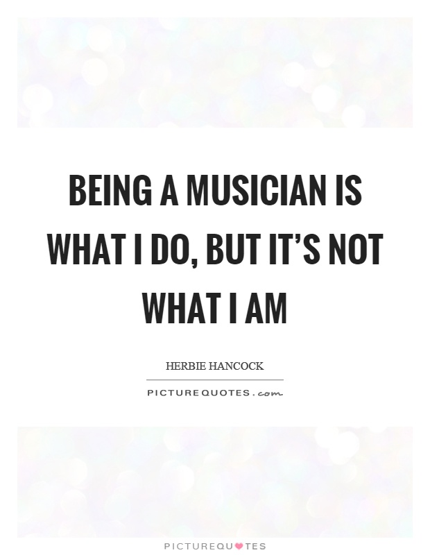 Being a musician is what I do, but it's not what I am Picture Quote #1