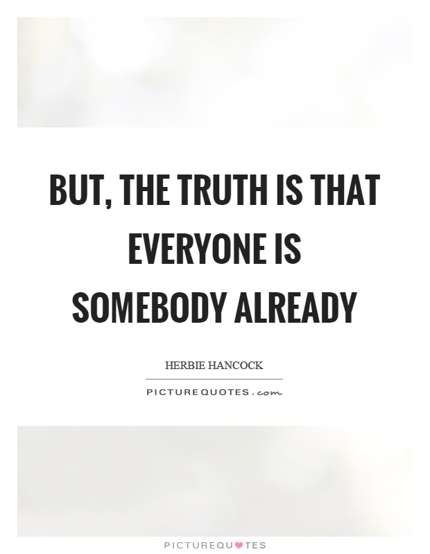 But, the truth is that everyone is somebody already Picture Quote #1