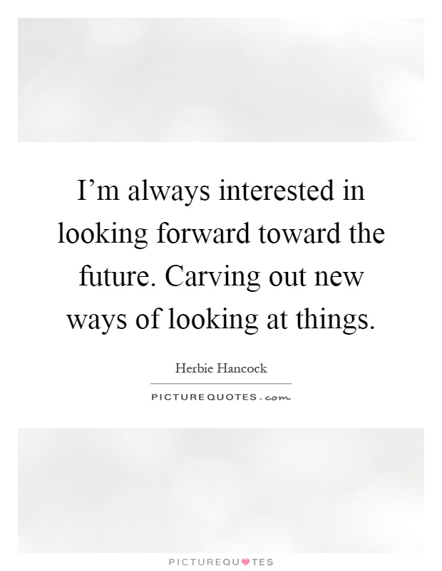 I'm always interested in looking forward toward the future. Carving out new ways of looking at things Picture Quote #1