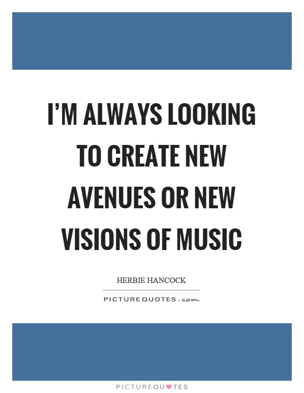I'm always looking to create new avenues or new visions of music Picture Quote #1