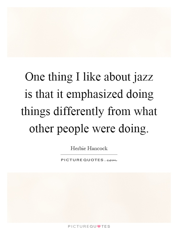 One thing I like about jazz is that it emphasized doing things differently from what other people were doing Picture Quote #1