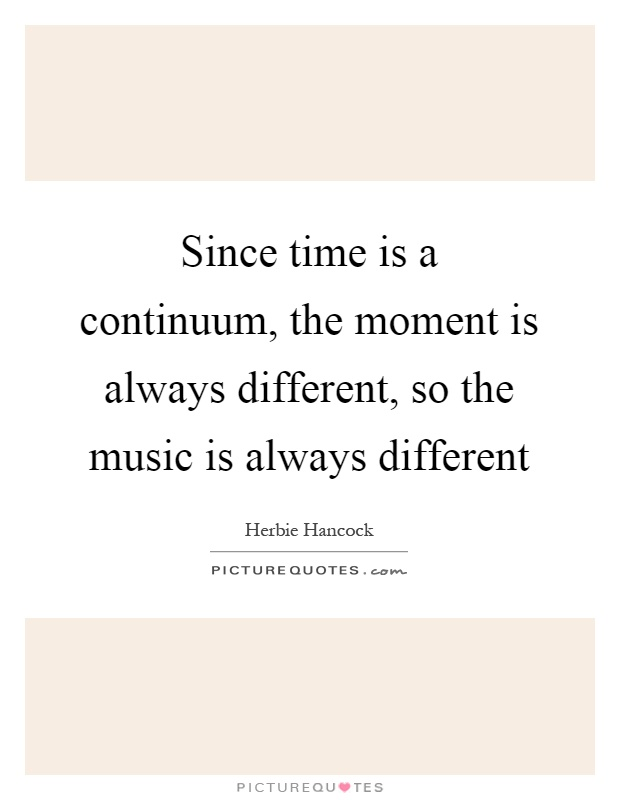 Since time is a continuum, the moment is always different, so the music is always different Picture Quote #1