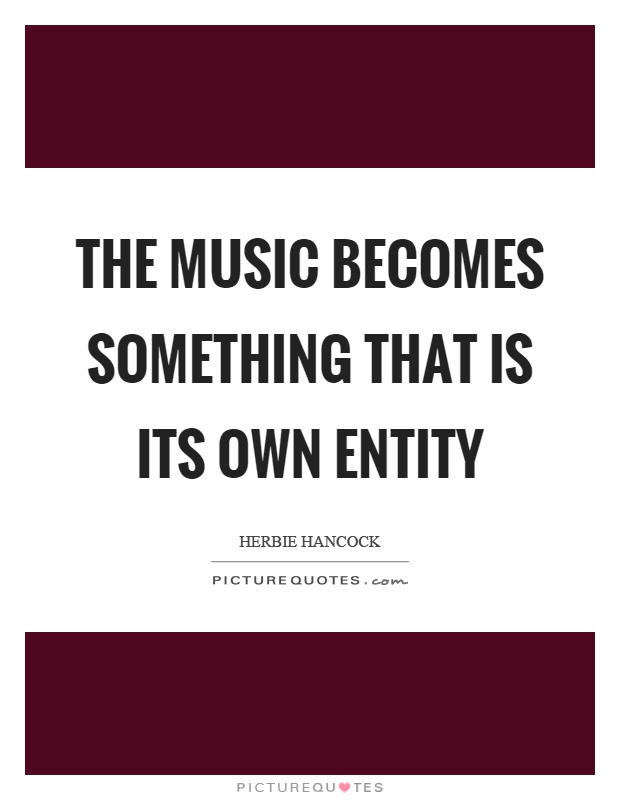 The music becomes something that is its own entity Picture Quote #1