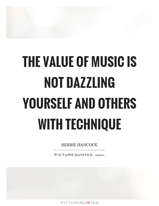 The value of music is not dazzling yourself and others with technique Picture Quote #1